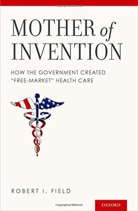 """Mother of Invention: How the Government Created """"Free-Market"""" Health Care"""