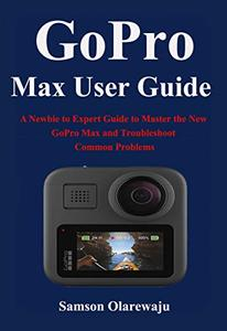 GoPro Max User Guide: A Newbie to Expert Guide to Master the New GoPro Max and Troubleshoot Common Problems