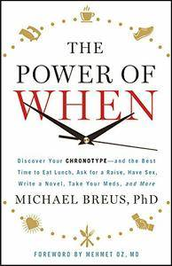 The Power of When: Discover Your Chronotype--and the Best Time to Eat Lunch, Ask for a Raise, Have Sex, Write a Novel...