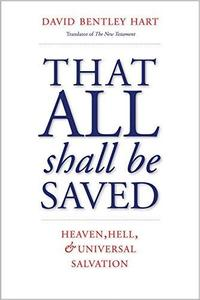 That All Shall Be Saved: Heaven, Hell, and Universal Salvation
