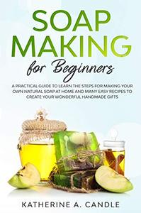 Soap Making For Beginners: A practical guide