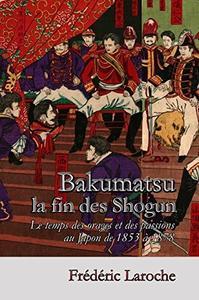 """Frédéric Laroche, """"Bakumatsu la fin des Shogun: Le temps des orages et des passions au Japon de 1853 à 1878"""""""