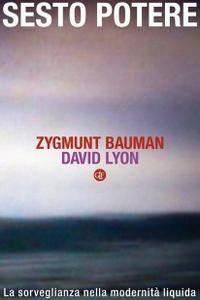 """Zygmunt Bauman, David Lyon, """"Sesto potere: La sorveglianza nella modernità liquida"""""""