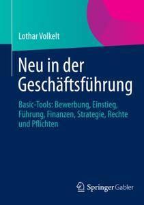 Neu in der Geschäftsführung: Basic-Tools: Bewerbung, Einstieg, Führung, Finanzen, Strategie, Rechte und Pflichten