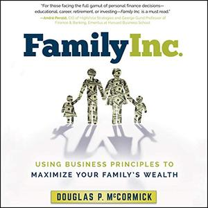 Family Inc.: Using Business Principles to Maximize Your Family's Wealth [Audiobook]