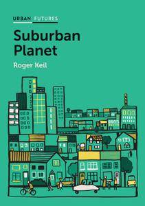 Suburban Planet: Making the World Urban from the Outside In (Urban Futures)