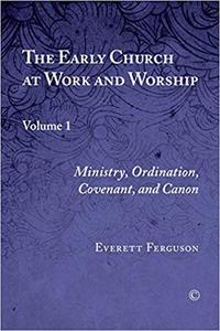 Early Church at Work and Worship, The: Volume 1: Ministry, Ordination, Covenant, and Canon