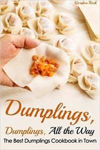Dumplings, Dumplings, All the Way: The Best Dumplings Cookbook in Town