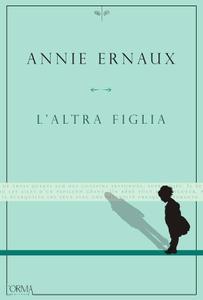 Annie Ernaux - L'altra figlia