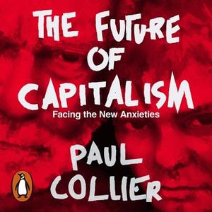 «The Future of Capitalism: Facing the New Anxieties» by Paul Collier