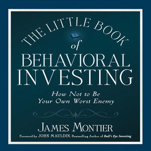 «The Little Book of Behavioral Investing: How not to be your own worst enemy (Little Book, Big Profits)» by James Montie