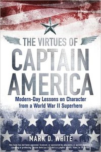 The Virtues of Captain America: Modern-day Lessons on Character from a World War II Superhero (repost)