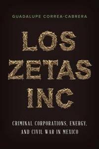 Los Zetas Inc. : Criminal Corporations, Energy, and Civil War in Mexico