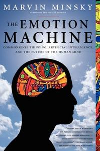 «The Emotion Machine: Commonsense Thinking, Artificial Intelligence, and the Future of the Human Mind» by Marvin Minsky