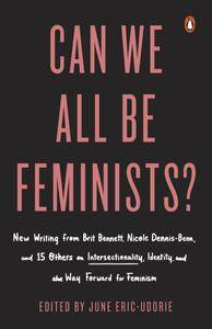 Can We All Be Feminists?: New Writing from Brit Bennett, Nicole Dennis-Benn, and 15 Others on Intersectionality, Identity