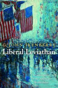 Liberal Leviathan: The Origins, Crisis, and Transformation of the American World Order (Repost)