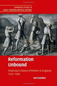 Reformation Unbound: Protestant Visions of Reform in England, 1525-1590 (repost)