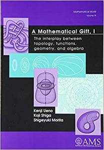 A Mathematical Gift, 1: The Interplay Between Topology, Functions, Geometry, and Algebra (Repost)