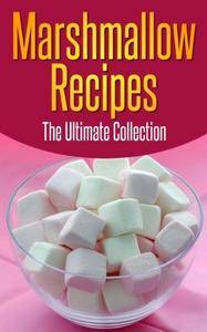 Marshmallow Recipes: The Ultimate Collection - Over 30 Delicious & Best Selling Recipes
