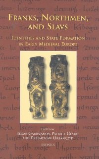 Franks, Northmen, and Slavs: Identities and State Formation in Early Medieval Europe (Cursor Mundi)