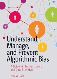 Understand, Manage, and Prevent Algorithmic Bias: A Guide for Business Users and Data Scientists  (Repost)