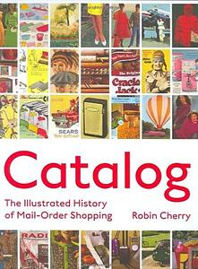Catalog: The Illustrated History of Mail Order Shopping by Robin Cherry