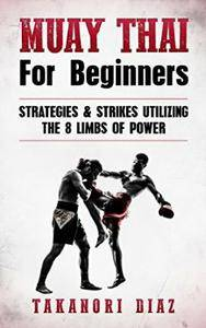 Muay Thai For Beginners: Strategies & Strikes Utilizing The 8 Limbs Of Power