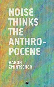 Noise Thinks the Anthropocene: An Experiment in Noise Poetics by Aaron Zwintscher