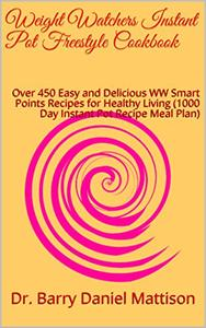 Weight Watchers Instant Pot Freestyle Cookbook: Over 450 Easy and Delicious WW Smart Points Recipes for Healthy Living