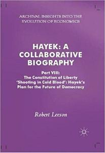 Hayek: A Collaborative Biography: Part VIII: The Constitution of Liberty: 'Shooting in Cold Blood', Hayek's Plan for the
