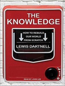 The Knowledge: How to Rebuild Our World from Scratch [Audiobook]