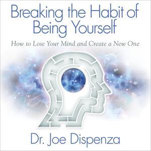 «Breaking the Habit of Being Yourself» by Joe Dispenza