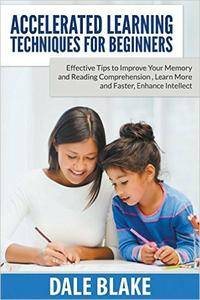 Accelerated Learning Techniques For Beginners: Effective Tips to Improve Your Memory and Reading Comprehension...