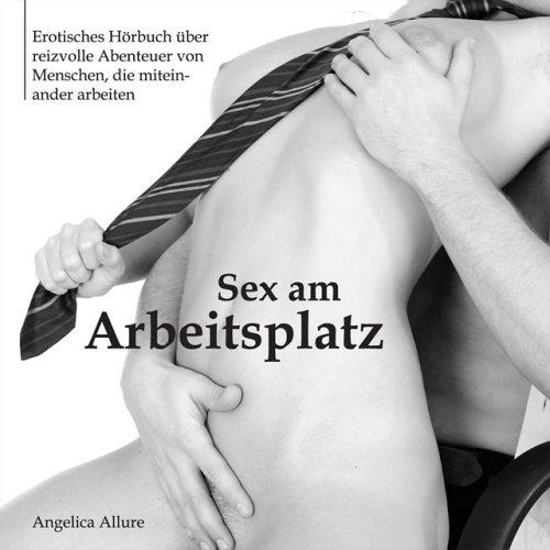 Sex am Arbeitsplatz - Erotisches Hörbuch über reizvolle Abenteuer von Menschen, die miteinander arbeiten
