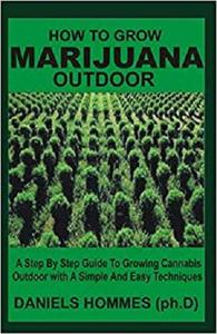 How to Grow Marijuana Outdoor: A Step by Step Guide To Growing Cannabis Outdoor With A Simple and Easy Techniques
