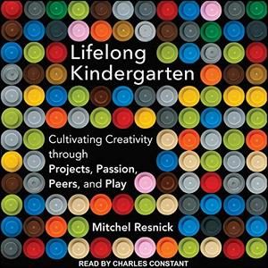 Lifelong Kindergarten: Cultivating Creativity Through Projects, Passion, Peers, and Play [Audiobook]