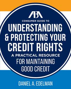 ABA Consumer Guide to Understanding and Protecting Your Credit Rights: A Practical Resource For Maintaining Good Credit