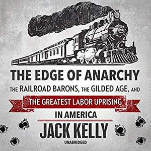 The Edge of Anarchy: The Railroad Barons, the Gilded Age, and the Greatest Labor Uprising in America [Audiobook]