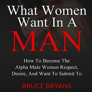 What Women Want in a Man: How to Become the Alpha Male Women Respect, Desire, and Want to Submit To [Audiobook]