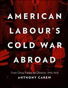 American Labour's Cold War Abroad: From Deep Freeze to Detente, 1945-1970