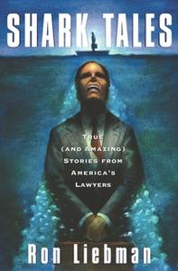 «Shark Tales: True (and Amazing) Stories from America's Lawyers» by Ron Liebman
