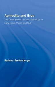Aphrodite & Eros: The Development of Erotic Mythology in Early Greek Poetry and Culture (Repost)