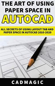 The Art Of Using Paper Space In AutoCAD: All Secrets Of Using Layout Tab and Paper Space In AutoCAD 2010-2020