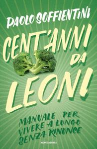 Paolo Soffientini - Cent'anni da leoni. Manuale per vivere a lungo senza rinunce