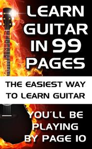 Learn Guitar in 99 Pages: The Easiest Way To Learn Guitar - For Beginners Adults and Children