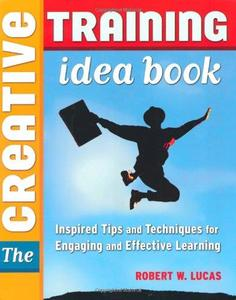 The Creative Training Idea Book Inspired Tips and Techniques for Engaging and Effective Learning