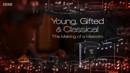 BBC - Young, Gifted and Classical: The Making of a Maestro (2016)