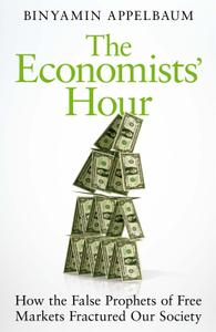 The Economists' Hour How the False Prophets of Free Markets Fractured Our Society