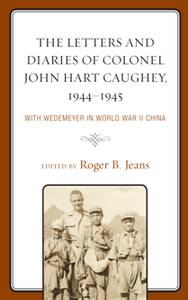 The Letters and Diaries of Colonel John Hart Caughey, 1944–1945 : With Wedemeyer in World War II China