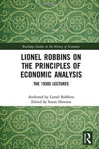 Lionel Robbins on the Principles of Economic Analysis: The 1930s Lectures (Routledge Studies in the History of Economics)